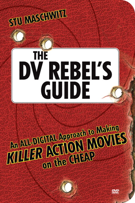 DV Rebel's Guide, The: An All-Digital Approach to Making Killer Action Movies on the Cheap