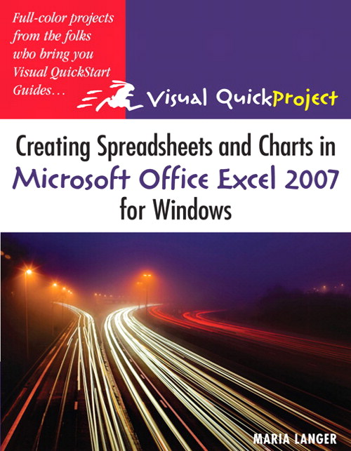 Creating Spreadsheets and Charts in Microsoft Office Excel 2007 for Windows: Visual QuickProject Guide, 2nd Edition
