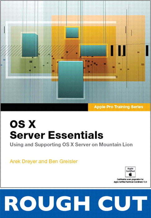 Apple Pro Training Series: OS X Server Essentials: Using and Supporting OS X Server on Mountain Lion,  Rough Cuts