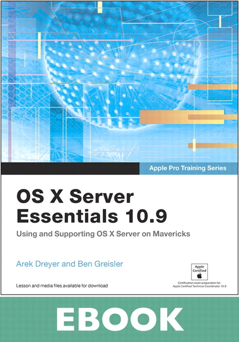 Apple Pro Training Series: OS X Server Essentials 10.9: Using and Supporting OS X Server on Mavericks
