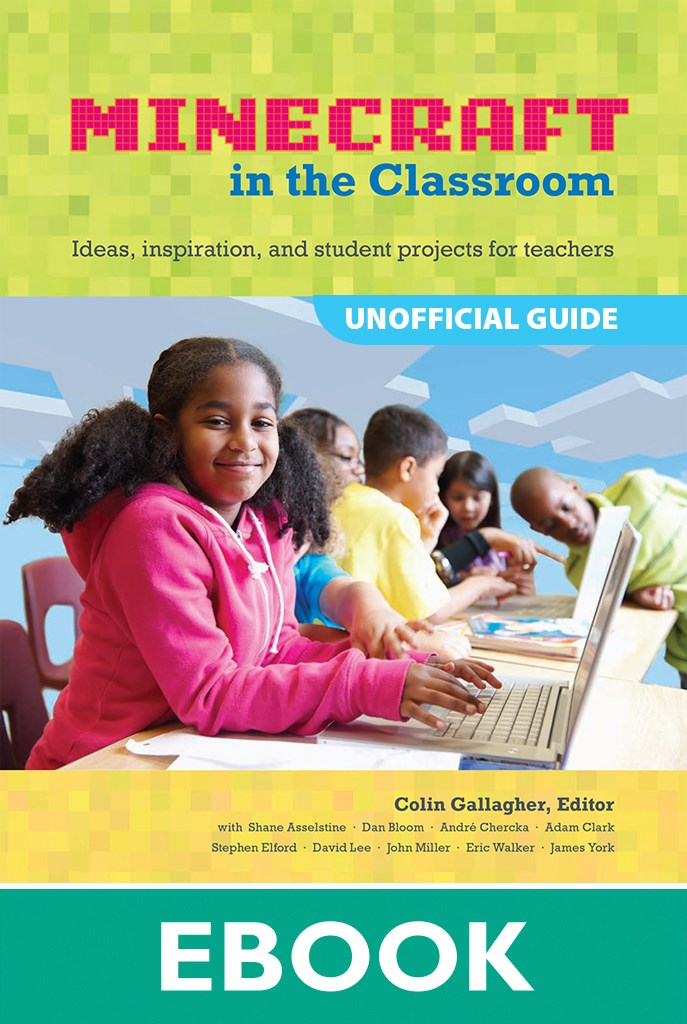 Educator's Guide to Using Minecraft® in the Classroom, An: Ideas, inspiration, and student projects for teachers
