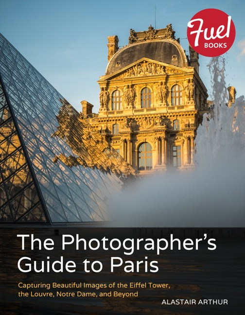 Photographer's Guide to Paris, The: Capturing Beautiful Images of the Eiffel Tower, the Louvre, Notre Dame, and Beyond