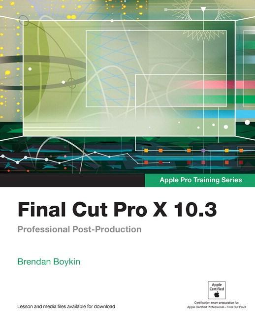 Final Cut Pro X 10.3 - Apple Pro Training Series: Professional Post-Production