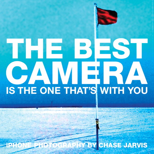 Best Camera Is The One That's With You, The: iPhone Photography by Chase Jarvis