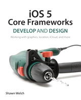iOS 5 Core Frameworks: Develop and Design: Working with graphics, location, iCloud, and more