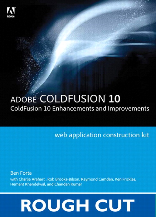 Adobe ColdFusion Web Application Construction Kit: ColdFusion 10 Enhancements and Improvements, Rough Cuts