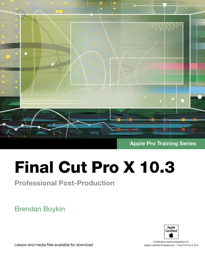 Final Cut Pro X 10.3 - Apple Pro Training Series (Web Edition): Professional Post-Production