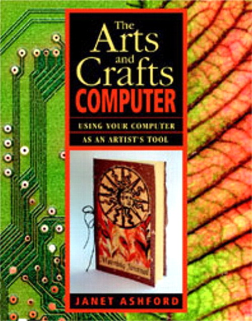 Arts and Crafts Computer, The: Using Your Computer as an Artist's Tool