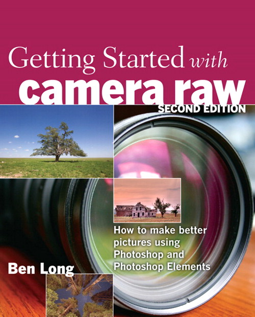 Getting Started with Camera Raw: How to make better pictures using Photoshop and Photoshop Elements, 2nd Edition
