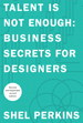 Talent Is Not Enough: Business Secrets For Designers, 2nd Edition